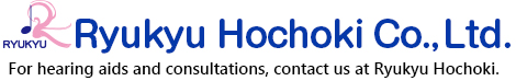 Ryukyu Hochoki Co., Ltd. For hearing aids and consultations, contact us at Ryukyu Hochoki.